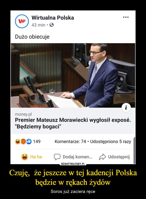 Czuję,  że jeszcze w tej kadencji Polska będzie w rękach żydów – Soros już zaciera ręce
