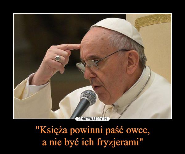 """""""Księża powinni paść owce,a nie być ich fryzjerami"""" –"""
