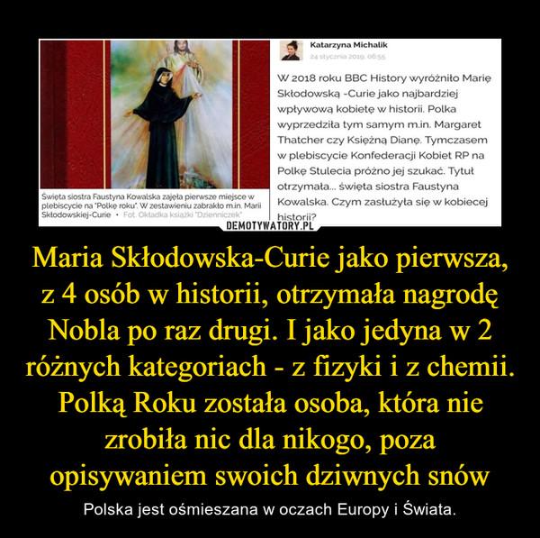 Maria Skłodowska-Curie jako pierwsza, z 4 osób w historii, otrzymała nagrodę Nobla po raz drugi. I jako jedyna w 2 różnych kategoriach - z fizyki i z chemii.Polką Roku została osoba, która nie zrobiła nic dla nikogo, poza opisywaniem swoich dziwnych snów – Polska jest ośmieszana w oczach Europy i Świata.