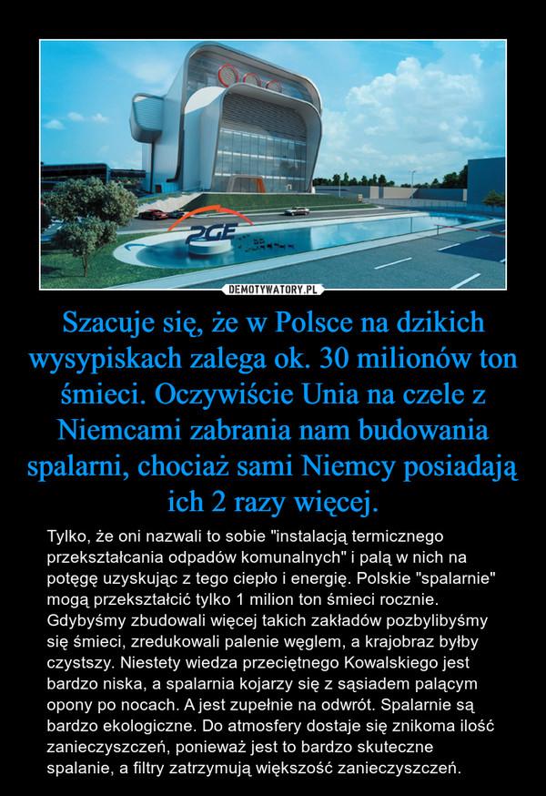 """Szacuje się, że w Polsce na dzikich wysypiskach zalega ok. 30 milionów ton śmieci. Oczywiście Unia na czele z Niemcami zabrania nam budowania spalarni, chociaż sami Niemcy posiadają ich 2 razy więcej. – Tylko, że oni nazwali to sobie """"instalacją termicznego przekształcania odpadów komunalnych"""" i palą w nich na potęgę uzyskując z tego ciepło i energię. Polskie """"spalarnie"""" mogą przekształcić tylko 1 milion ton śmieci rocznie. Gdybyśmy zbudowali więcej takich zakładów pozbylibyśmy się śmieci, zredukowali palenie węglem, a krajobraz byłby czystszy. Niestety wiedza przeciętnego Kowalskiego jest bardzo niska, a spalarnia kojarzy się z sąsiadem palącym opony po nocach. A jest zupełnie na odwrót. Spalarnie są bardzo ekologiczne. Do atmosfery dostaje się znikoma ilość zanieczyszczeń, ponieważ jest to bardzo skuteczne spalanie, a filtry zatrzymują większość zanieczyszczeń."""