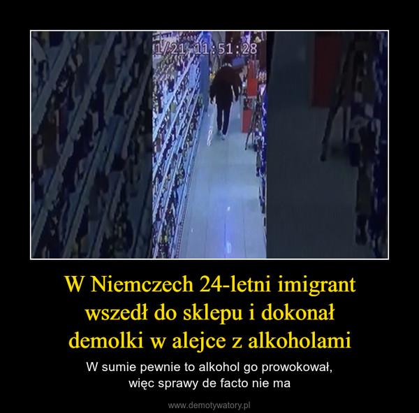 W Niemczech 24-letni imigrantwszedł do sklepu i dokonałdemolki w alejce z alkoholami – W sumie pewnie to alkohol go prowokował,więc sprawy de facto nie ma