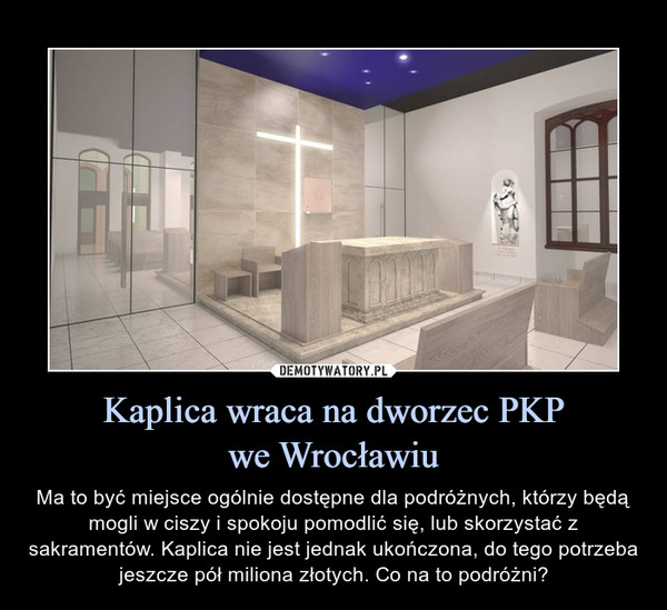 Kaplica wraca na dworzec PKPwe Wrocławiu – Ma to być miejsce ogólnie dostępne dla podróżnych, którzy będą mogli w ciszy i spokoju pomodlić się, lub skorzystać z sakramentów. Kaplica nie jest jednak ukończona, do tego potrzeba jeszcze pół miliona złotych. Co na to podróżni?