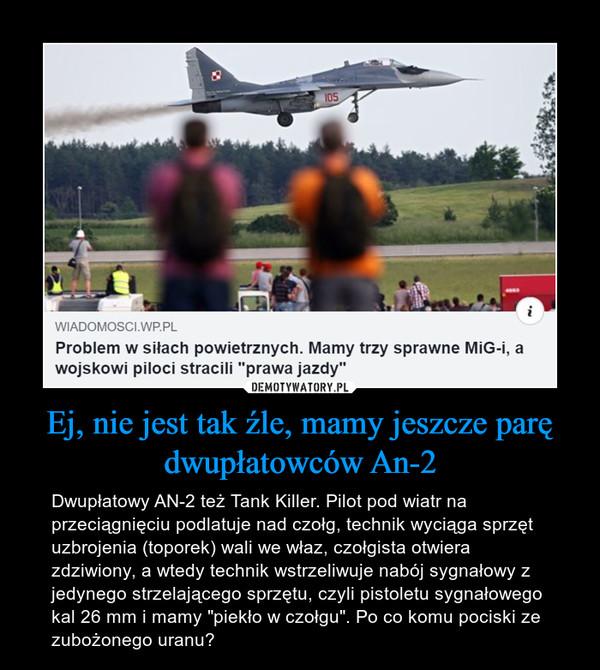 """Ej, nie jest tak źle, mamy jeszcze parę dwupłatowców An-2 – Dwupłatowy AN-2 też Tank Killer. Pilot pod wiatr na przeciągnięciu podlatuje nad czołg, technik wyciąga sprzęt uzbrojenia (toporek) wali we właz, czołgista otwiera zdziwiony, a wtedy technik wstrzeliwuje nabój sygnałowy z jedynego strzelającego sprzętu, czyli pistoletu sygnałowego kal 26 mm i mamy """"piekło w czołgu"""". Po co komu pociski ze zubożonego uranu?"""