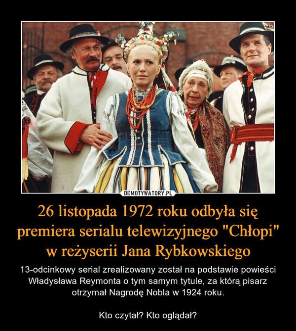 """26 listopada 1972 roku odbyła się premiera serialu telewizyjnego """"Chłopi"""" w reżyserii Jana Rybkowskiego – 13-odcinkowy serial zrealizowany został na podstawie powieści Władysława Reymonta o tym samym tytule, za którą pisarz otrzymał Nagrodę Nobla w 1924 roku.Kto czytał? Kto oglądał?"""