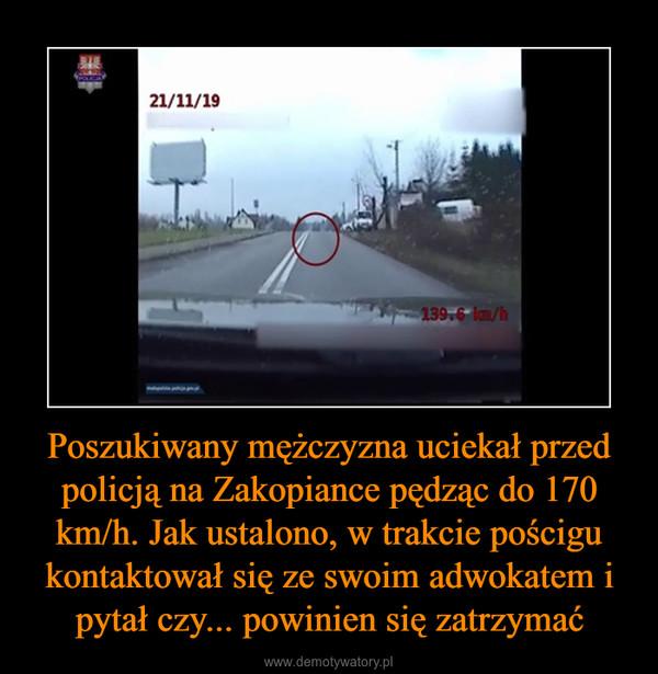 Poszukiwany mężczyzna uciekał przed policją na Zakopiance pędząc do 170 km/h. Jak ustalono, w trakcie pościgu kontaktował się ze swoim adwokatem i pytał czy... powinien się zatrzymać –