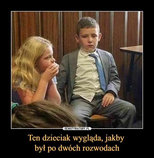 Ten dzieciak wygląda, jakby był po dwóch rozwodach –