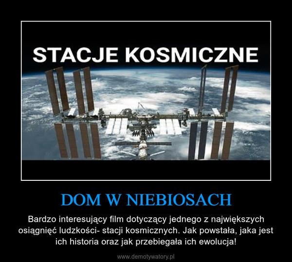 DOM W NIEBIOSACH – Bardzo interesujący film dotyczący jednego z największych osiągnięć ludzkości- stacji kosmicznych. Jak powstała, jaka jest ich historia oraz jak przebiegała ich ewolucja!