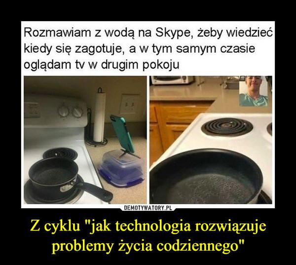 """Z cyklu """"jak technologia rozwiązuje problemy życia codziennego"""" –  Rozmawiam z wodą na Skype, żeby wiedziećkiedy się zagotuje, a w tym samym czasieoglądam tv w drugim pokoju"""