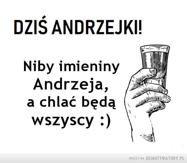 Andrzejki –  Dziś Andrzejki...Niby imieninyAndrzeja,a chlać będąwszyscyWIĘCEJ NA DEMOTYWATORY.PL