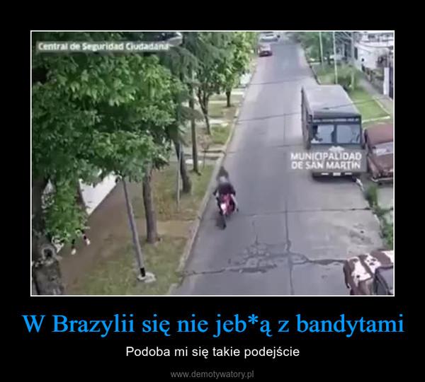W Brazylii się nie jeb*ą z bandytami – Podoba mi się takie podejście