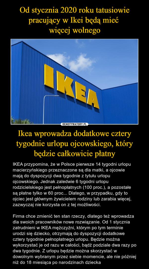 Ikea wprowadza dodatkowe cztery tygodnie urlopu ojcowskiego, który będzie całkowicie płatny – IKEA przypomina, że w Polsce pierwsze 14 tygodni urlopu macierzyńskiego przeznaczone są dla matki, a ojcowie mają do dyspozycji dwa tygodnie z tytułu urlopu ojcowskiego. Jednak zaledwie 6 tygodni urlopu rodzicielskiego jest pełnopłatnych (100 proc.), a pozostałe są płatne tylko w 60 proc... Dlatego, w przypadku, gdy to ojciec jest głównym żywicielem rodziny lub zarabia więcej, zazwyczaj nie korzysta on z tej możliwości.Firma chce zmienić ten stan rzeczy, dlatego też wprowadza dla swoich pracowników nowe rozwiązanie. Od 1 stycznia zatrudnieni w IKEA mężczyźni, którym po tym terminie urodzi się dziecko, otrzymają do dyspozycji dodatkowe cztery tygodnie pełnopłatnego urlopu. Będzie można wykorzystać je od razu w całości, bądź podziale dwa razy po dwa tygodnie. Z urlopu będzie można skorzystać w dowolnym wybranym przez siebie momencie, ale nie później niż do 18 miesiąca po narodzinach dziecka