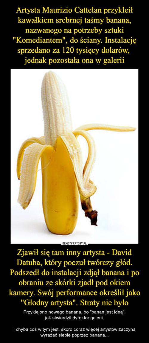 """Artysta Maurizio Cattelan przykleił kawałkiem srebrnej taśmy banana, nazwanego na potrzeby sztuki """"Komediantem"""", do ściany. Instalację sprzedano za 120 tysięcy dolarów,  jednak pozostała ona w galerii Zjawił się tam inny artysta - David Datuba, który poczuł twórczy głód. Podszedł do instalacji zdjął banana i po obraniu ze skórki zjadł pod okiem kamery. Swój performance określił jako """"Głodny artysta"""". Straty nie było"""