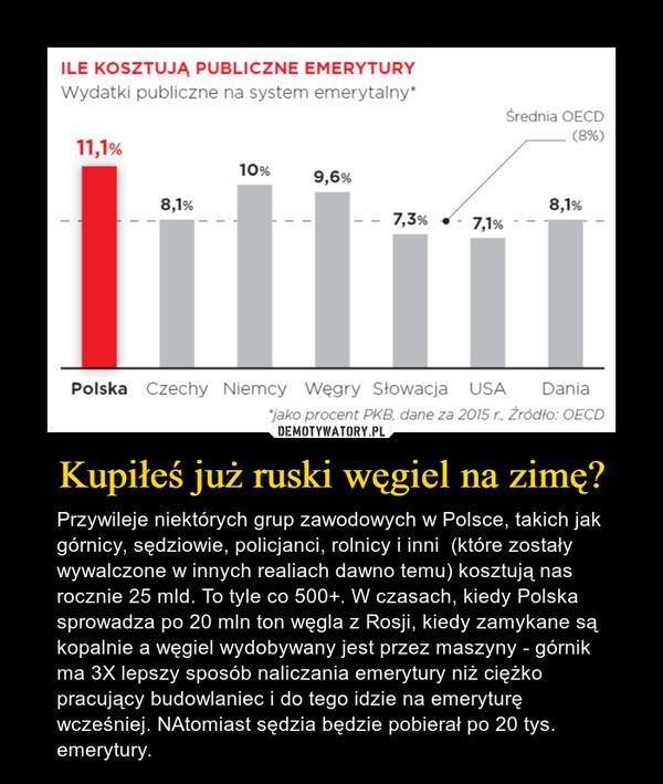 Kupiłeś już ruski węgiel na zimę? – Przywileje niektórych grup zawodowych w Polsce, takich jak górnicy, sędziowie, policjanci, rolnicy i inni  (które zostały wywalczone w innych realiach dawno temu) kosztują nas rocznie 25 mld. To tyle co 500+. W czasach, kiedy Polska sprowadza po 20 mln ton węgla z Rosji, kiedy zamykane są kopalnie a węgiel wydobywany jest przez maszyny - górnik ma 3X lepszy sposób naliczania emerytury niż ciężko pracujący budowlaniec i do tego idzie na emeryturę wcześniej. NAtomiast sędzia będzie pobierał po 20 tys. emerytury.