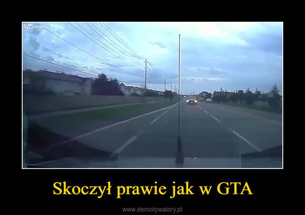 Skoczył prawie jak w GTA –