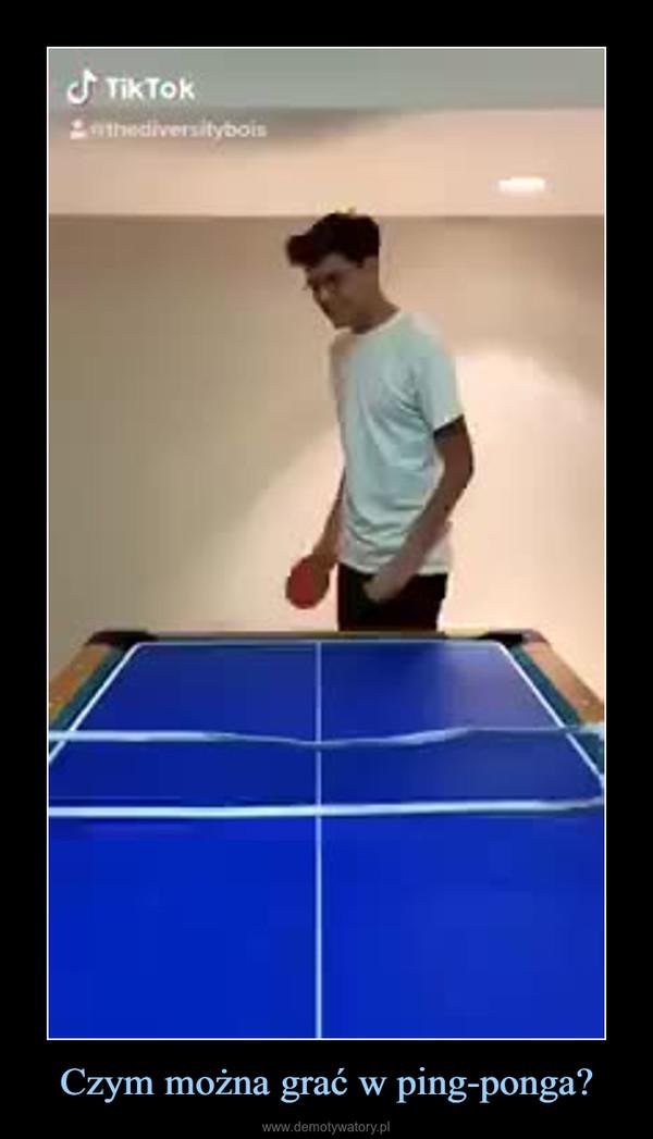 Czym można grać w ping-ponga? –