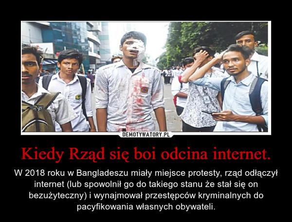 Kiedy Rząd się boi odcina internet. – W 2018 roku w Bangladeszu miały miejsce protesty, rząd odłączył internet (lub spowolnił go do takiego stanu że stał się on bezużyteczny) i wynajmował przestępców kryminalnych do pacyfikowania własnych obywateli.