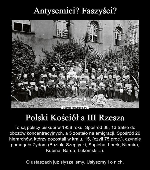 Polski Kościół a III Rzesza – To są polscy biskupi w 1938 roku. Spośród 38, 13 trafiło do obozów koncentracyjnych, a 5 zostało na emigracji. Spośród 20 hierarchów, którzy pozostali w kraju, 15, (czyli 75 proc.), czynnie pomagało Żydom (Baziak, Szeptycki, Sapieha, Lorek, Niemira, Kubina, Barda, Łukomski...).O ustaszach już słyszeliśmy. Usłyszmy i o nich.