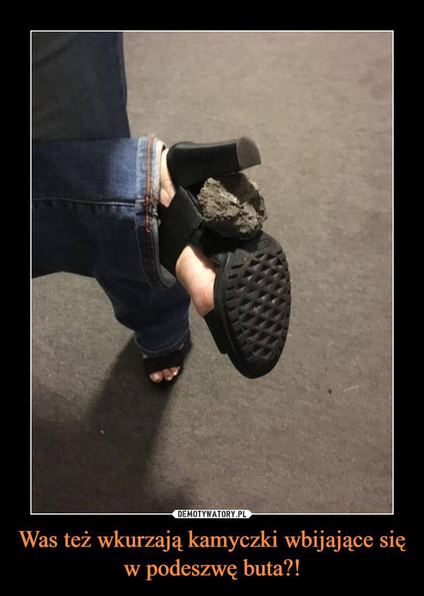 Was też wkurzają kamyczki wbijające się w podeszwę buta?! –