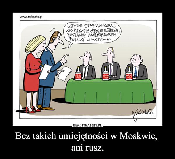 Bez takich umiejętności w Moskwie, ani rusz. –