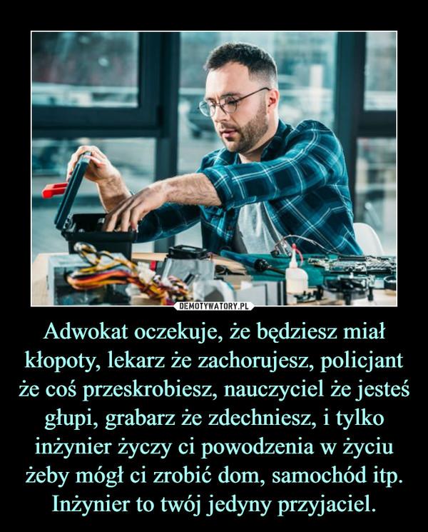 Adwokat oczekuje, że będziesz miał kłopoty, lekarz że zachorujesz, policjant że coś przeskrobiesz, nauczyciel że jesteś głupi, grabarz że zdechniesz, i tylko inżynier życzy ci powodzenia w życiu żeby mógł ci zrobić dom, samochód itp. Inżynier to twój jedyny przyjaciel. –