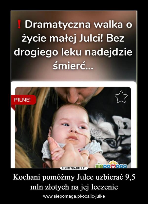 Kochani pomóżmy Julce uzbierać 9,5 mln złotych na jej leczenie – www.siepomaga.pl/ocalic-julke