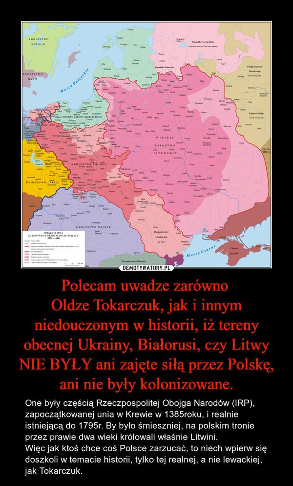 Polecam uwadze zarówno Oldze Tokarczuk, jak i innym niedouczonym w historii, iż tereny obecnej Ukrainy, Białorusi, czy Litwy NIE BYŁY ani zajęte siłą przez Polskę, ani nie były kolonizowane. – One były częścią Rzeczpospolitej Obojga Narodów (IRP), zapoczątkowanej unia w Krewie w 1385roku, i realnie istniejącą do 1795r. By było śmieszniej, na polskim tronie przez prawie dwa wieki królowali właśnie Litwini. Więc jak ktoś chce coś Polsce zarzucać, to niech wpierw się doszkoli w temacie historii, tylko tej realnej, a nie lewackiej, jak Tokarczuk.