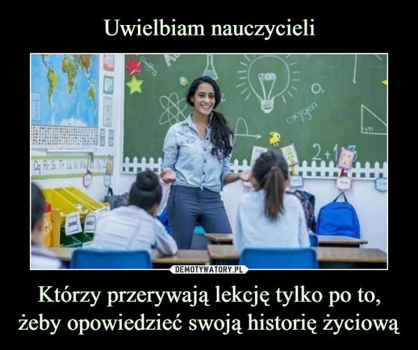 Którzy przerywają lekcję tylko po to, żeby opowiedzieć swoją historię życiową –