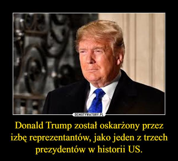 Donald Trump został oskarżony przez izbę reprezentantów, jako jeden z trzech prezydentów w historii US. –