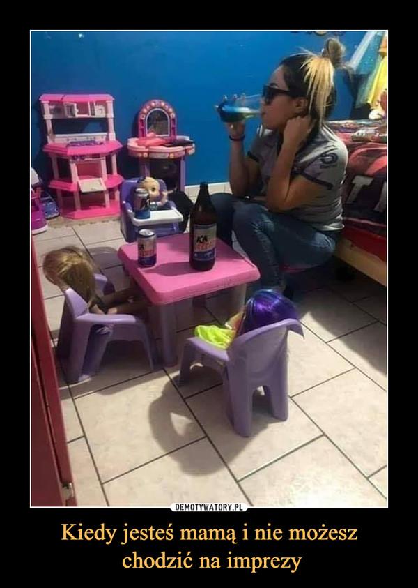 Kiedy jesteś mamą i nie możesz chodzić na imprezy –