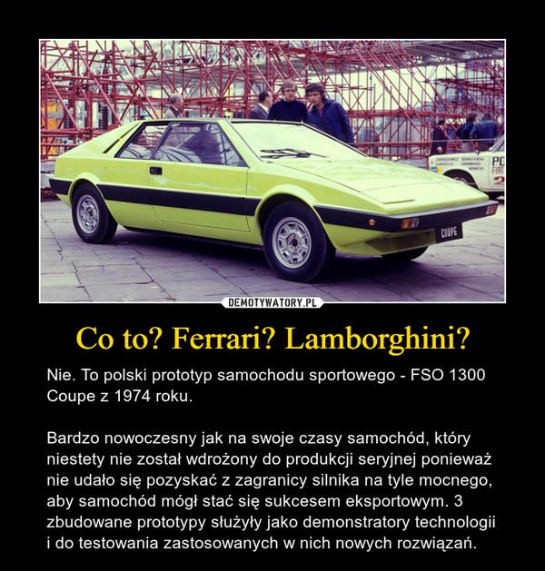Co to? Ferrari? Lamborghini? – Nie. To polski prototyp samochodu sportowego - FSO 1300 Coupe z 1974 roku. Bardzo nowoczesny jak na swoje czasy samochód, który niestety nie został wdrożony do produkcji seryjnej ponieważ nie udało się pozyskać z zagranicy silnika na tyle mocnego, aby samochód mógł stać się sukcesem eksportowym. 3 zbudowane prototypy służyły jako demonstratory technologii i do testowania zastosowanych w nich nowych rozwiązań.