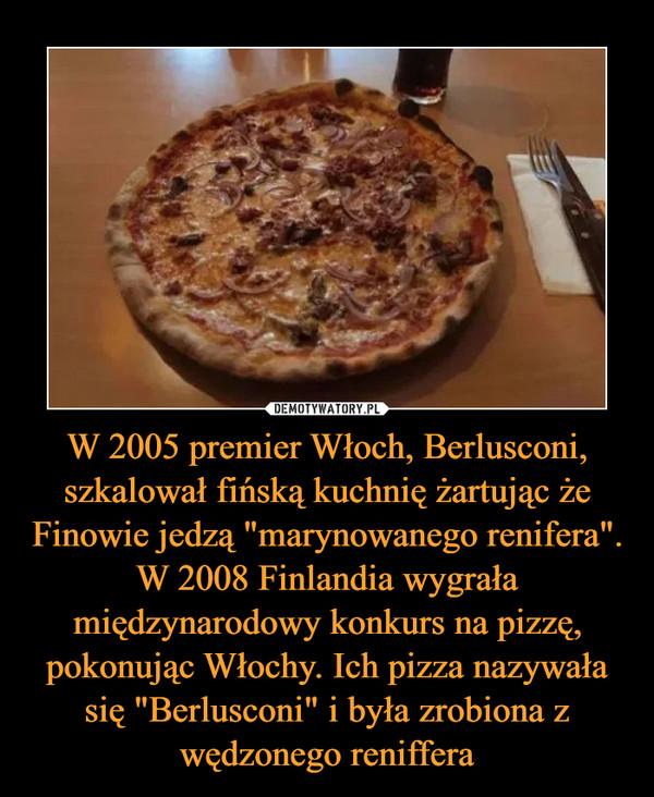 """W 2005 premier Włoch, Berlusconi, szkalował fińską kuchnię żartując że Finowie jedzą """"marynowanego renifera"""". W 2008 Finlandia wygrała międzynarodowy konkurs na pizzę, pokonując Włochy. Ich pizza nazywała się """"Berlusconi"""" i była zrobiona z wędzonego reniffera –"""
