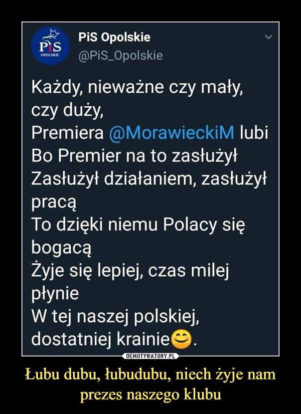 Łubu dubu, łubudubu, niech żyje nam prezes naszego klubu –  OPOl.SKII.PiS Opolskie@PiS_OpolskleKażdy, nieważne czy mały,czy duży,Premiera @MorawieckiM lubiBo Premier na to zasłużyłZasłużył działaniem, zasłużyłpracąTo dzięki niemu Polacy siębogacąŻyje się lepiej, czas milejpłynieW tej naszej polskiej,dostatniej krainie©.