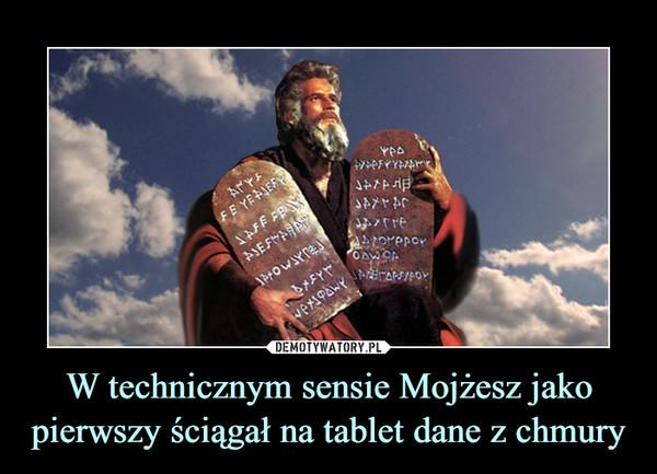 W technicznym sensie Mojżesz jako pierwszy ściągał na tablet dane z chmury –