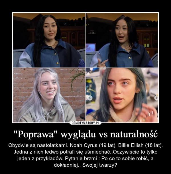 """""""Poprawa"""" wyglądu vs naturalność – Obydwie są nastolatkami. Noah Cyrus (19 lat), Billie Eilish (18 lat). Jedna z nich ledwo potrafi się uśmiechać..Oczywiście to tylko jeden z przykładów. Pytanie brzmi : Po co to sobie robić, a dokładniej.. Swojej twarzy?"""