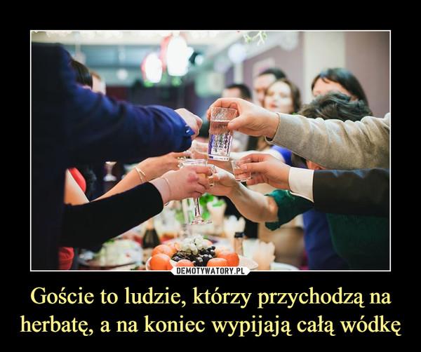 Goście to ludzie, którzy przychodzą na herbatę, a na koniec wypijają całą wódkę –