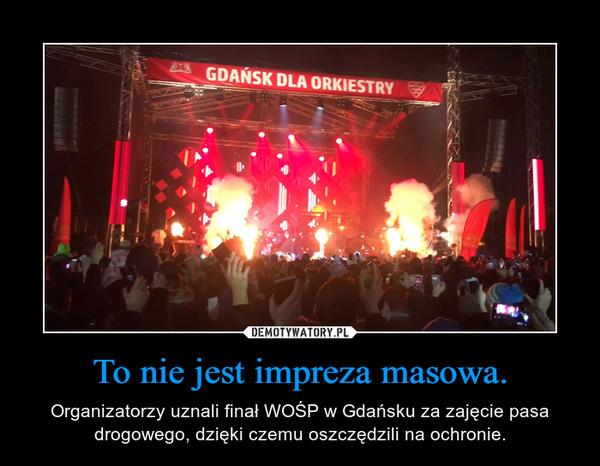 To nie jest impreza masowa. – Organizatorzy uznali finał WOŚP w Gdańsku za zajęcie pasa drogowego, dzięki czemu oszczędzili na ochronie.