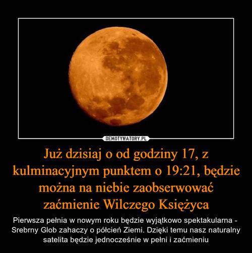 Już dzisiaj o od godziny 17, z kulminacyjnym punktem o 19:21, będzie można na niebie zaobserwować zaćmienie Wilczego Księżyca