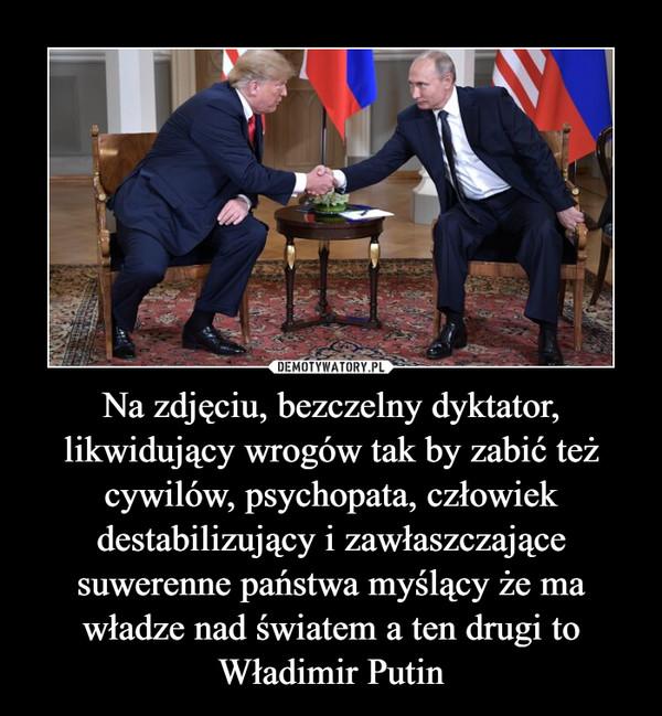 Na zdjęciu, bezczelny dyktator, likwidujący wrogów tak by zabić też cywilów, psychopata, człowiek destabilizujący i zawłaszczające suwerenne państwa myślący że ma władze nad światem a ten drugi to Władimir Putin –