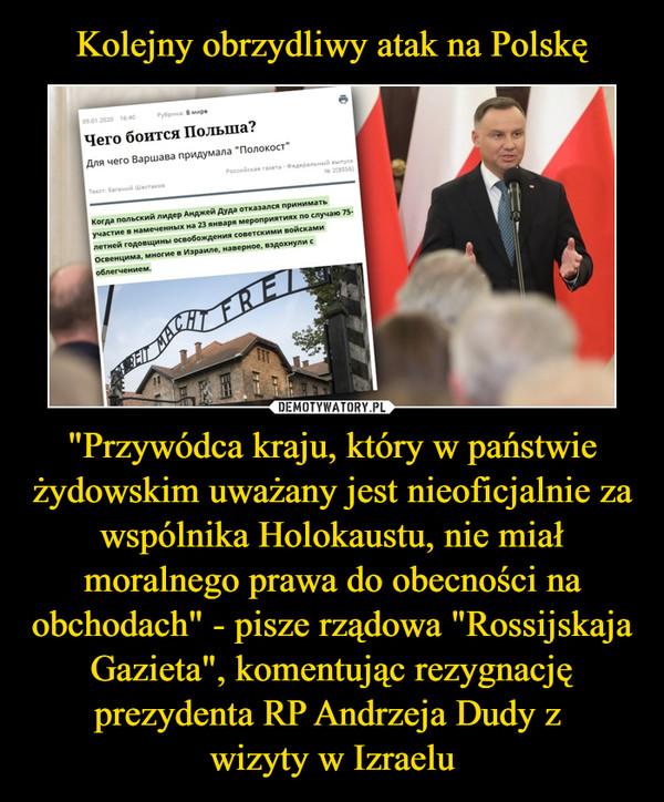 """""""Przywódca kraju, który w państwie żydowskim uważany jest nieoficjalnie za wspólnika Holokaustu, nie miał moralnego prawa do obecności na obchodach"""" - pisze rządowa """"Rossijskaja Gazieta"""", komentując rezygnację prezydenta RP Andrzeja Dudy z wizyty w Izraelu –"""