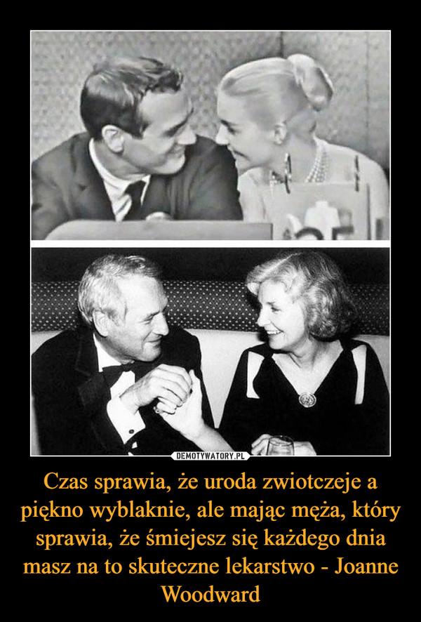 Czas sprawia, że uroda zwiotczeje a piękno wyblaknie, ale mając męża, który sprawia, że śmiejesz się każdego dnia masz na to skuteczne lekarstwo - Joanne Woodward –