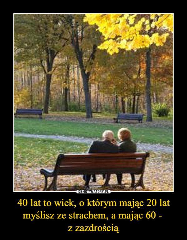 40 lat to wiek, o którym mając 20 lat myślisz ze strachem, a mając 60 - z zazdrością –