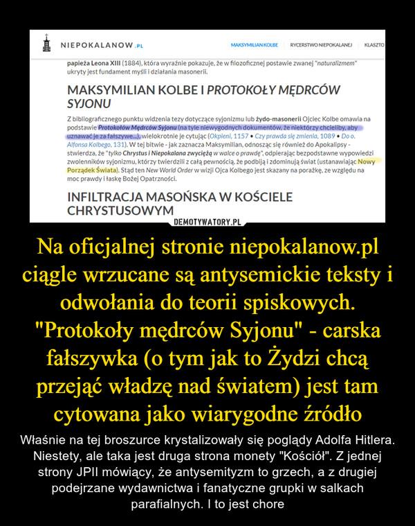 """Na oficjalnej stronie niepokalanow.pl ciągle wrzucane są antysemickie teksty i odwołania do teorii spiskowych. """"Protokoły mędrców Syjonu"""" - carska fałszywka (o tym jak to Żydzi chcą przejąć władzę nad światem) jest tam cytowana jako wiarygodne źródło – Właśnie na tej broszurce krystalizowały się poglądy Adolfa Hitlera. Niestety, ale taka jest druga strona monety """"Kościół"""". Z jednej strony JPII mówiący, że antysemityzm to grzech, a z drugiej podejrzane wydawnictwa i fanatyczne grupki w salkach parafialnych. I to jest chore"""