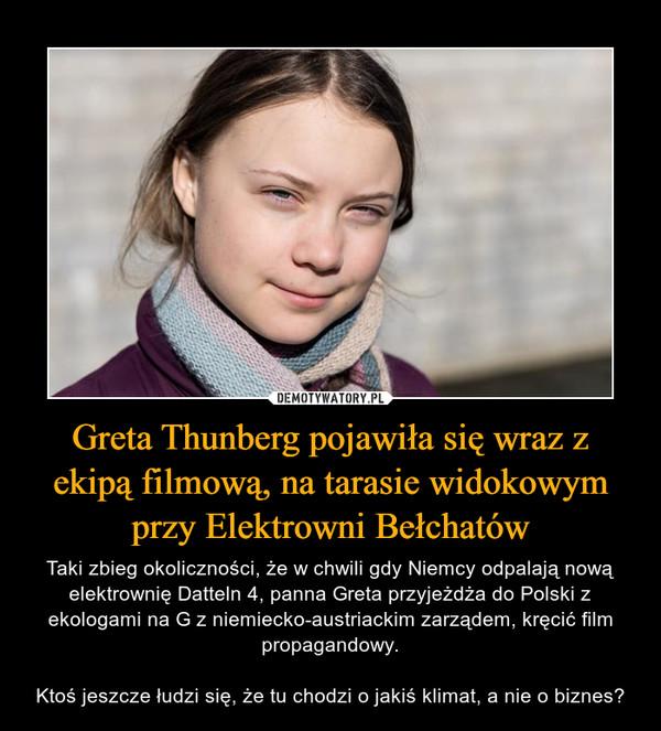 Greta Thunberg pojawiła się wraz z ekipą filmową, na tarasie widokowym przy Elektrowni Bełchatów – Taki zbieg okoliczności, że w chwili gdy Niemcy odpalają nową elektrownię Datteln 4, panna Greta przyjeżdża do Polski z ekologami na G z niemiecko-austriackim zarządem, kręcić film propagandowy.Ktoś jeszcze łudzi się, że tu chodzi o jakiś klimat, a nie o biznes?