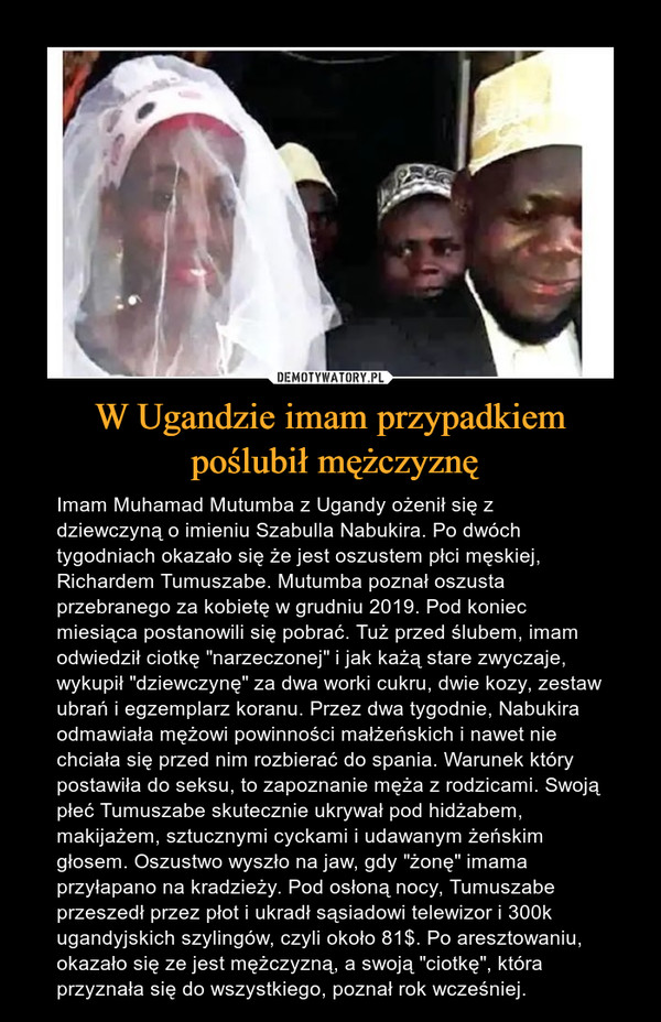 """W Ugandzie imam przypadkiem poślubił mężczyznę – Imam Muhamad Mutumba z Ugandy ożenił się z dziewczyną o imieniu Szabulla Nabukira. Po dwóch tygodniach okazało się że jest oszustem płci męskiej, Richardem Tumuszabe. Mutumba poznał oszusta przebranego za kobietę w grudniu 2019. Pod koniec miesiąca postanowili się pobrać. Tuż przed ślubem, imam odwiedził ciotkę """"narzeczonej"""" i jak każą stare zwyczaje, wykupił """"dziewczynę"""" za dwa worki cukru, dwie kozy, zestaw ubrań i egzemplarz koranu. Przez dwa tygodnie, Nabukira odmawiała mężowi powinności małżeńskich i nawet nie chciała się przed nim rozbierać do spania. Warunek który postawiła do seksu, to zapoznanie męża z rodzicami. Swoją płeć Tumuszabe skutecznie ukrywał pod hidżabem, makijażem, sztucznymi cyckami i udawanym żeńskim głosem. Oszustwo wyszło na jaw, gdy """"żonę"""" imama przyłapano na kradzieży. Pod osłoną nocy, Tumuszabe przeszedł przez płot i ukradł sąsiadowi telewizor i 300k ugandyjskich szylingów, czyli około 81$. Po aresztowaniu, okazało się ze jest mężczyzną, a swoją """"ciotkę"""", która przyznała się do wszystkiego, poznał rok wcześniej."""