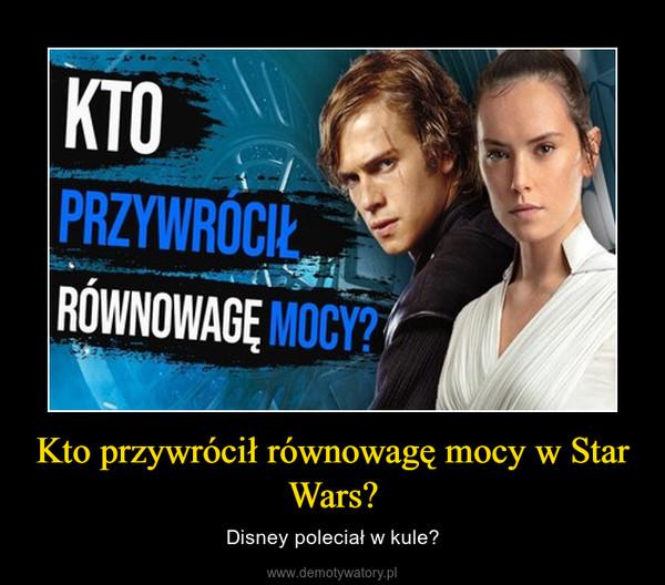 Kto przywrócił równowagę mocy w Star Wars? – Disney poleciał w kule?