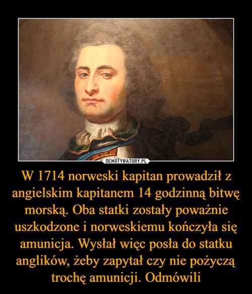 W 1714 norweski kapitan prowadził z angielskim kapitanem 14 godzinną bitwę morską. Oba statki zostały poważnie uszkodzone i norweskiemu kończyła się amunicja. Wysłał więc posła do statku anglików, żeby zapytał czy nie pożyczą trochę amunicji. Odmówili