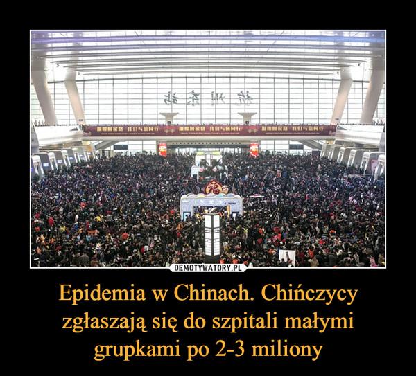 Epidemia w Chinach. Chińczycy zgłaszają się do szpitali małymi grupkami po 2-3 miliony –