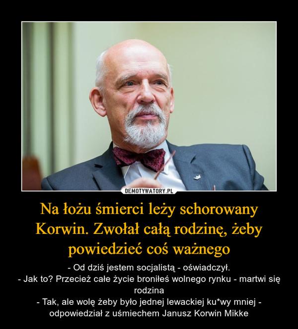 Na łożu śmierci leży schorowany Korwin. Zwołał całą rodzinę, żeby powiedzieć coś ważnego – - Od dziś jestem socjalistą - oświadczył.- Jak to? Przecież całe życie broniłeś wolnego rynku - martwi się rodzina- Tak, ale wolę żeby było jednej lewackiej ku*wy mniej - odpowiedział z uśmiechem Janusz Korwin Mikke