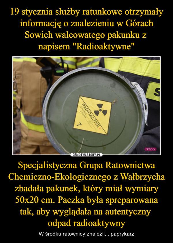 Specjalistyczna Grupa Ratownictwa Chemiczno-Ekologicznego z Wałbrzycha zbadała pakunek, który miał wymiary 50x20 cm. Paczka była spreparowana tak, aby wyglądała na autentyczny odpad radioaktywny – W środku ratownicy znaleźli... paprykarz
