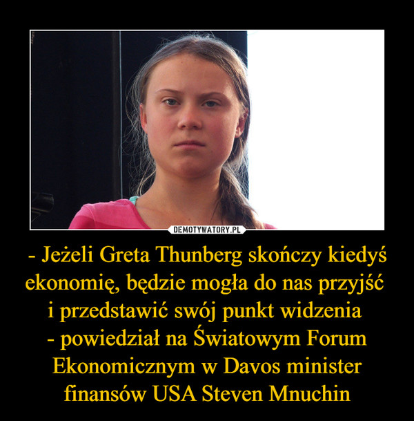 - Jeżeli Greta Thunberg skończy kiedyś ekonomię, będzie mogła do nas przyjść i przedstawić swój punkt widzenia - powiedział na Światowym Forum Ekonomicznym w Davos minister finansów USA Steven Mnuchin –